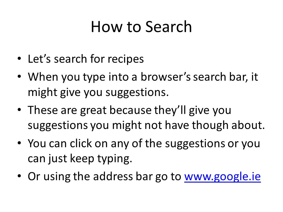 How to Search Lets search for recipes When you type into a browsers search bar, it might give you suggestions.