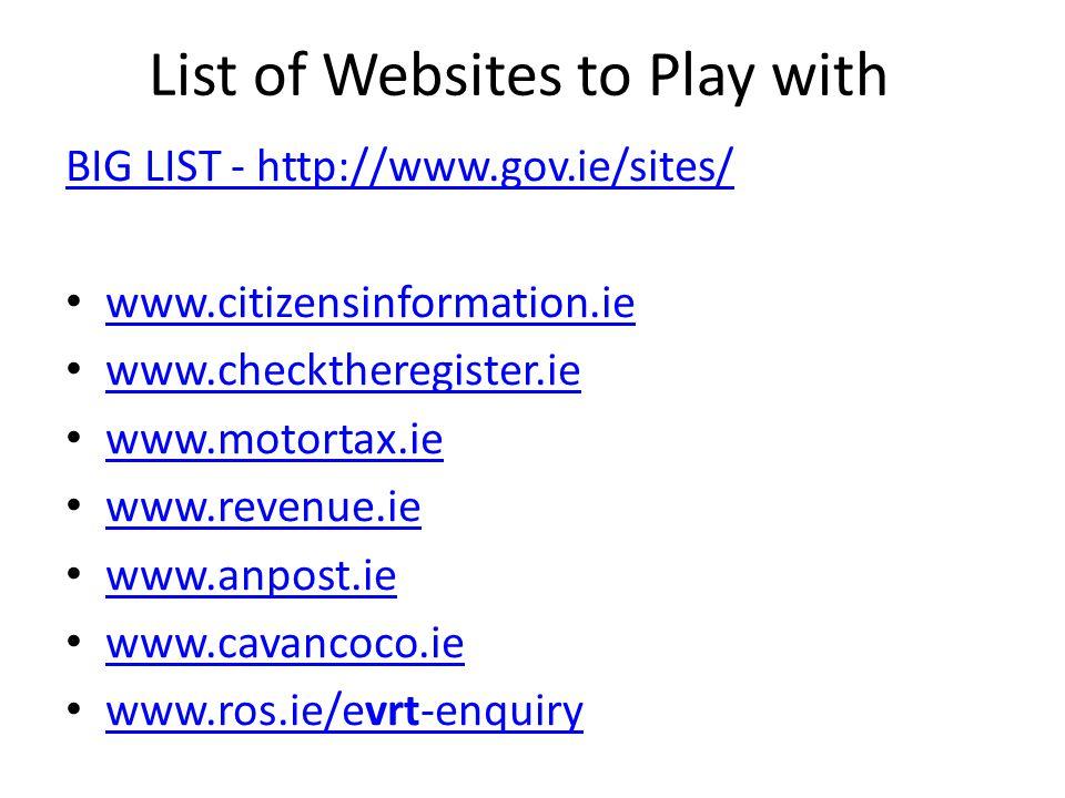 List of Websites to Play with BIG LIST - http://www.gov.ie/sites/ www.citizensinformation.ie www.checktheregister.ie www.motortax.ie www.revenue.ie www.anpost.ie www.cavancoco.ie www.ros.ie/evrt-enquiry www.ros.ie/evrt-enquiry