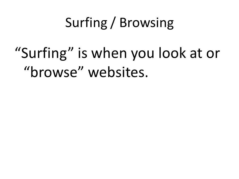 Surfing / Browsing Surfing is when you look at or browse websites.