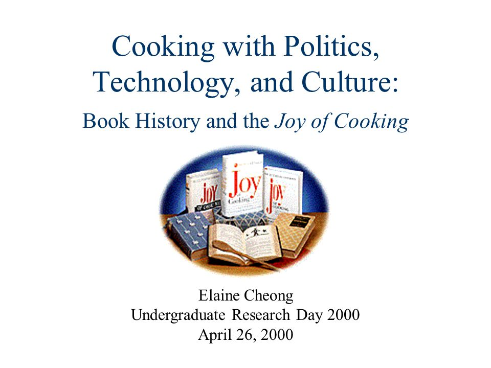 Cooking with Politics, Technology, and Culture: Book History and the Joy of Cooking Elaine Cheong Undergraduate Research Day 2000 April 26, 2000