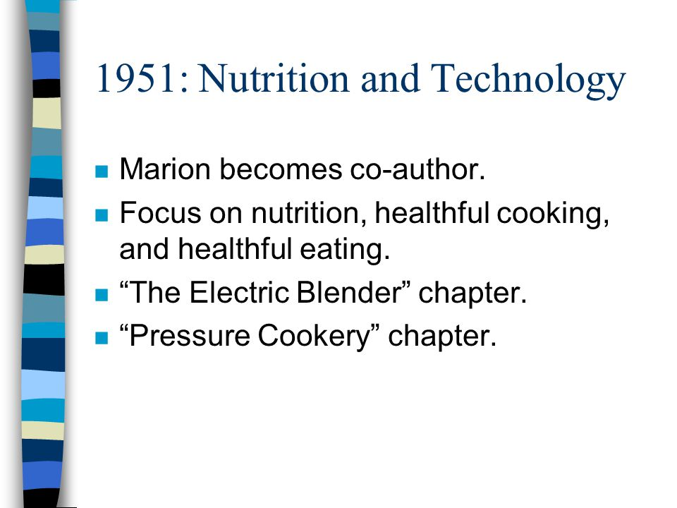 1951: Nutrition and Technology n Marion becomes co-author. n Focus on nutrition, healthful cooking, and healthful eating. n The Electric Blender chapt