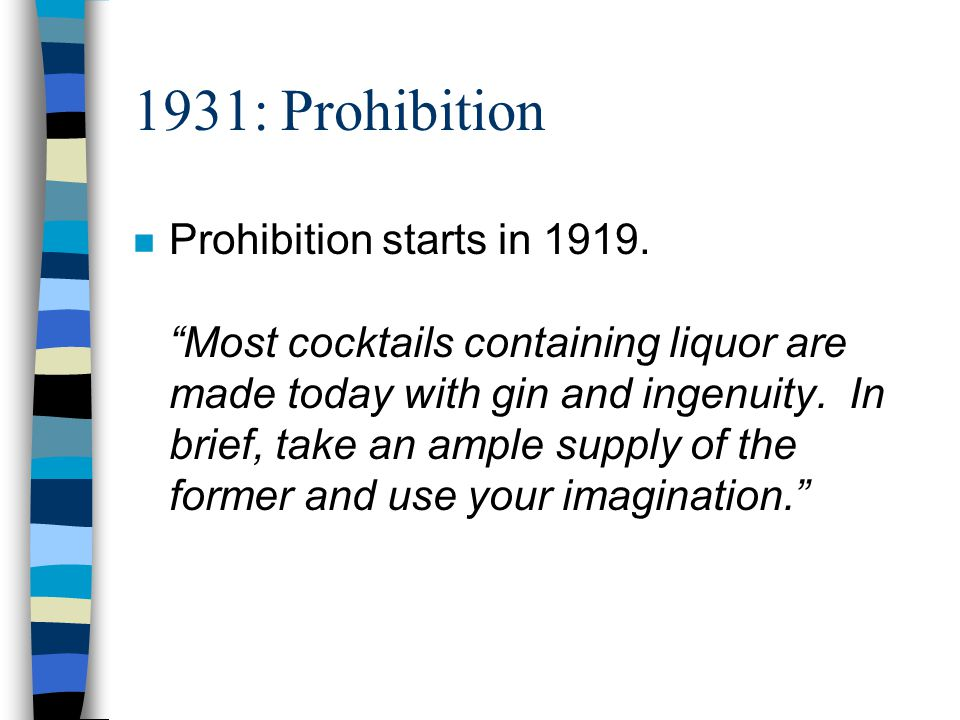 1931: Prohibition n Prohibition starts in 1919. Most cocktails containing liquor are made today with gin and ingenuity. In brief, take an ample supply