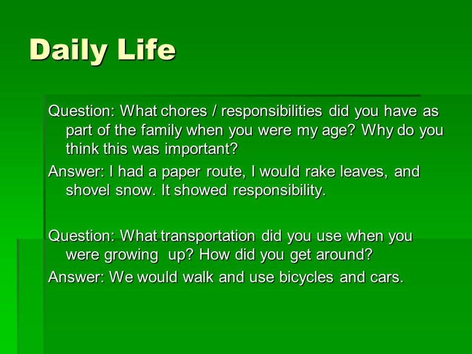 Daily Life Question: What chores / responsibilities did you have as part of the family when you were my age? Why do you think this was important? Answ