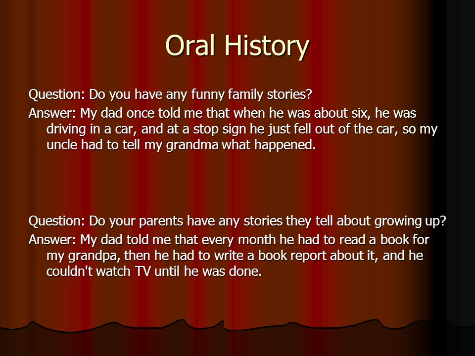 Oral History Question: Do you have any funny family stories? Answer: My dad once told me that when he was about six, he was driving in a car, and at a