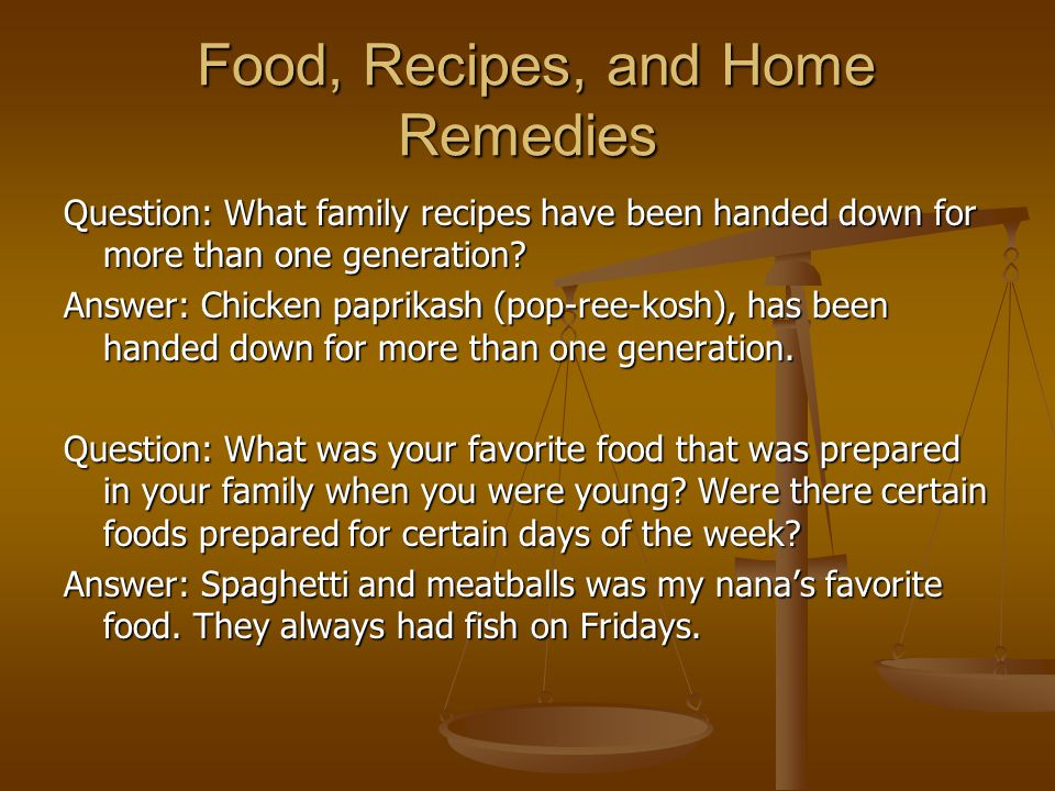 Food, Recipes, and Home Remedies Food, Recipes, and Home Remedies Question: What family recipes have been handed down for more than one generation.