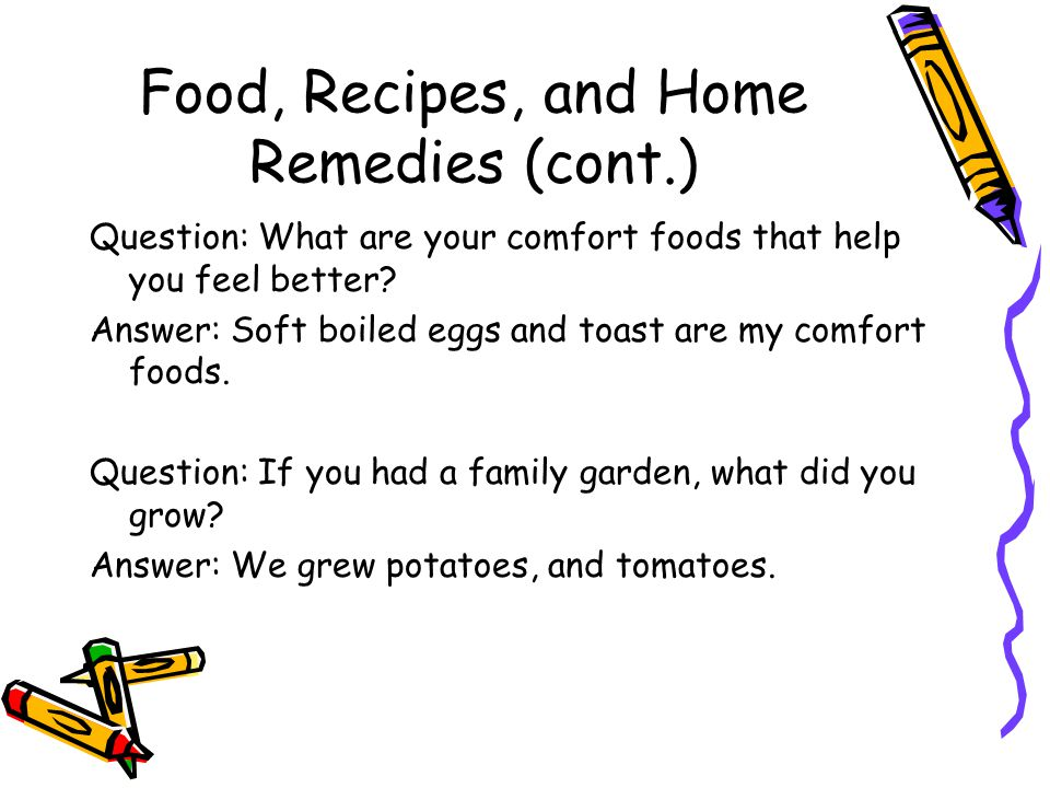 Food, Recipes, and Home Remedies (cont.) Question: What are your comfort foods that help you feel better? Answer: Soft boiled eggs and toast are my co