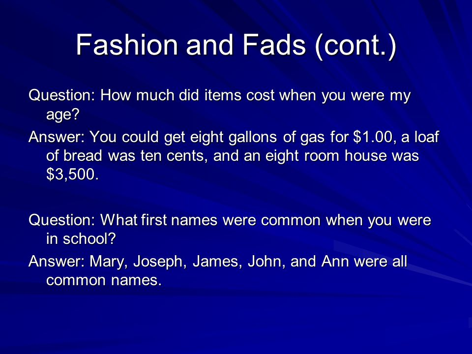 Fashion and Fads (cont.) Question: How much did items cost when you were my age? Answer: You could get eight gallons of gas for $1.00, a loaf of bread
