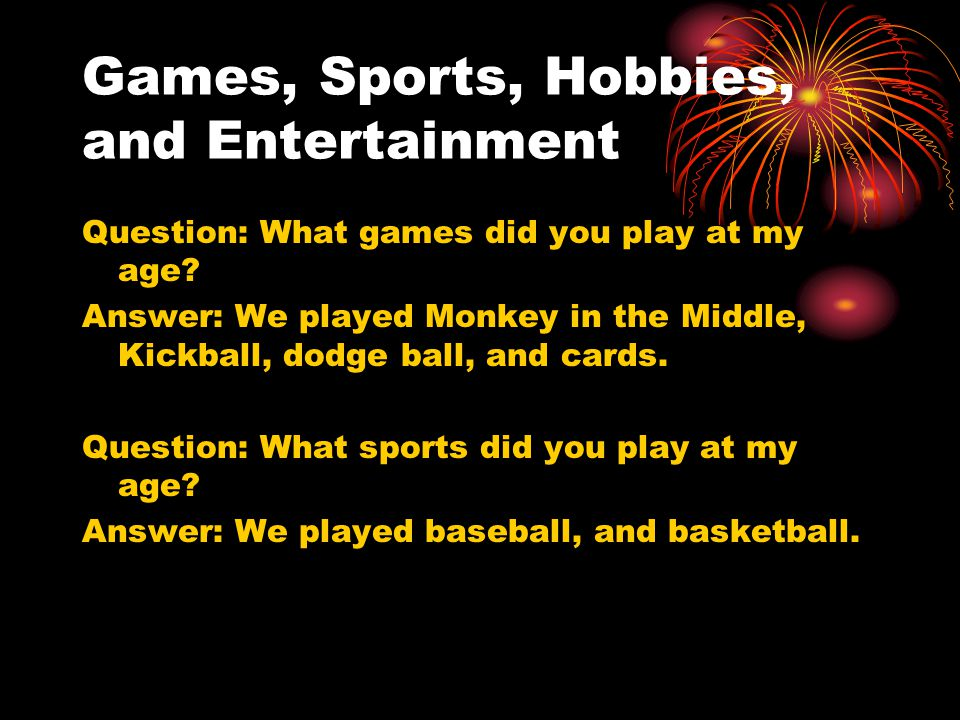 Games, Sports, Hobbies, and Entertainment Question: What games did you play at my age? Answer: We played Monkey in the Middle, Kickball, dodge ball, a