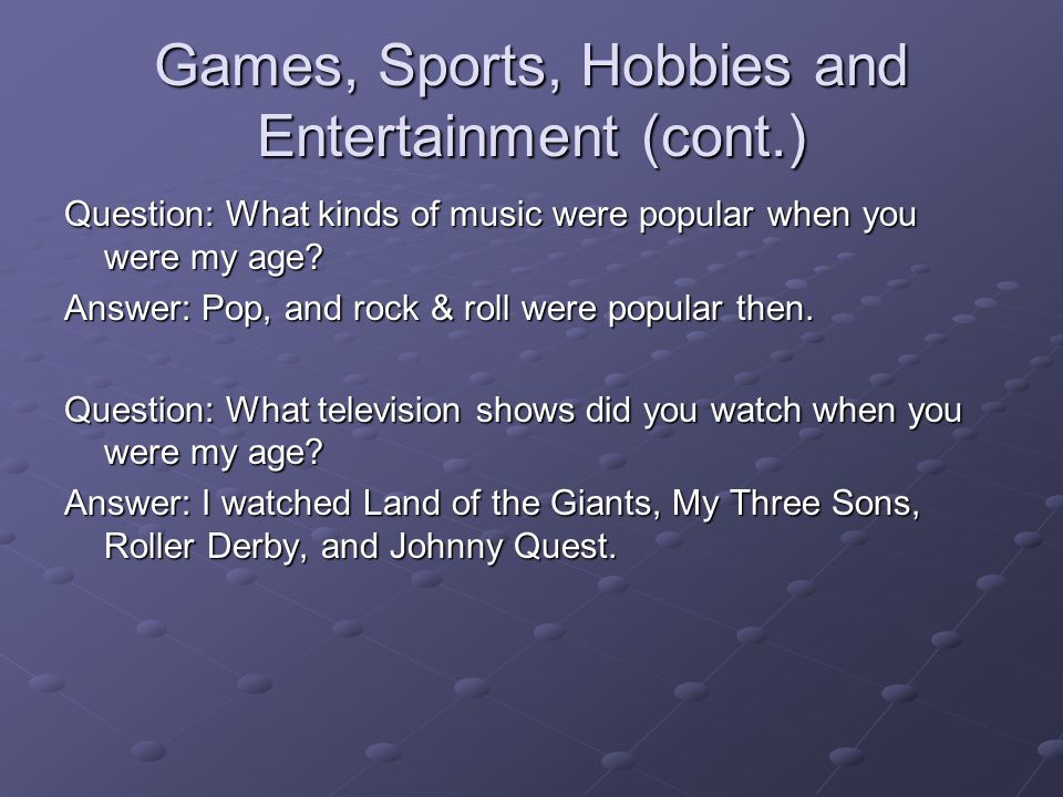 Games, Sports, Hobbies and Entertainment (cont.) Question: What kinds of music were popular when you were my age.