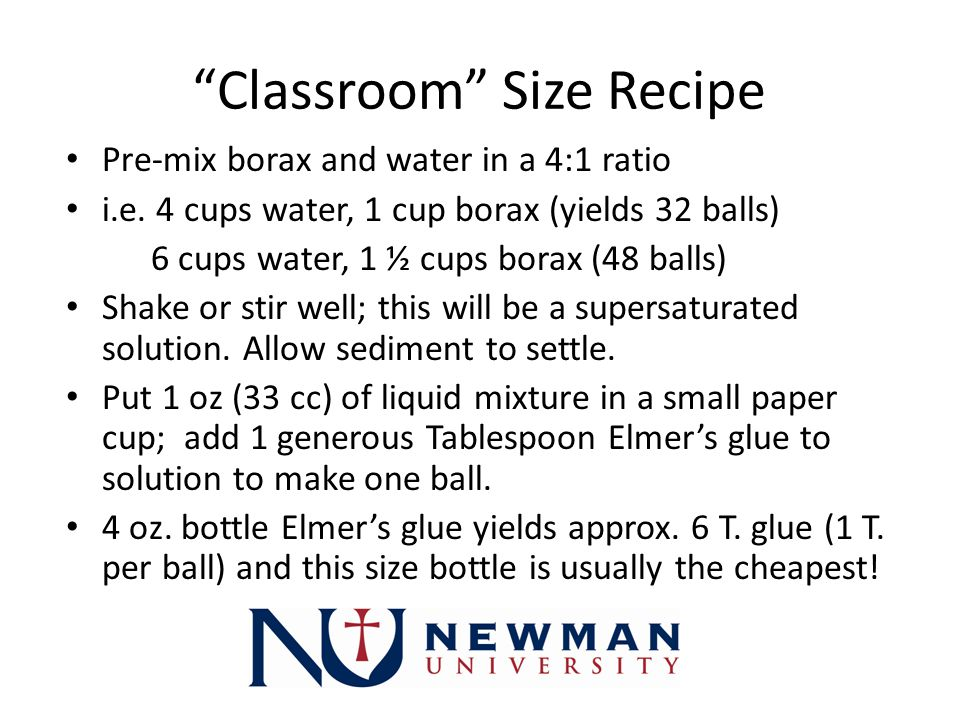 Classroom Size Recipe Pre-mix borax and water in a 4:1 ratio i.e.