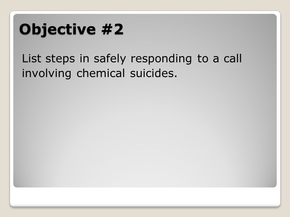 Objective #2 List steps in safely responding to a call involving chemical suicides.
