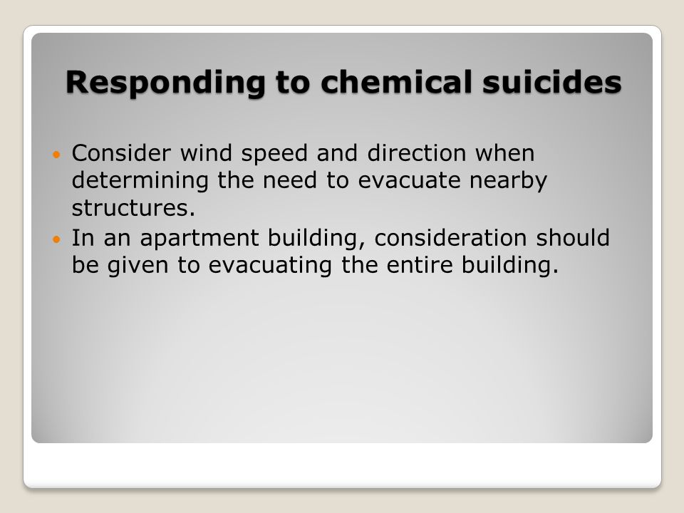 Responding to chemical suicides Consider wind speed and direction when determining the need to evacuate nearby structures. In an apartment building, c