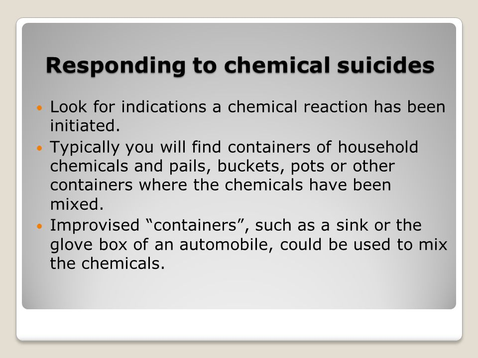 Responding to chemical suicides Look for indications a chemical reaction has been initiated. Typically you will find containers of household chemicals