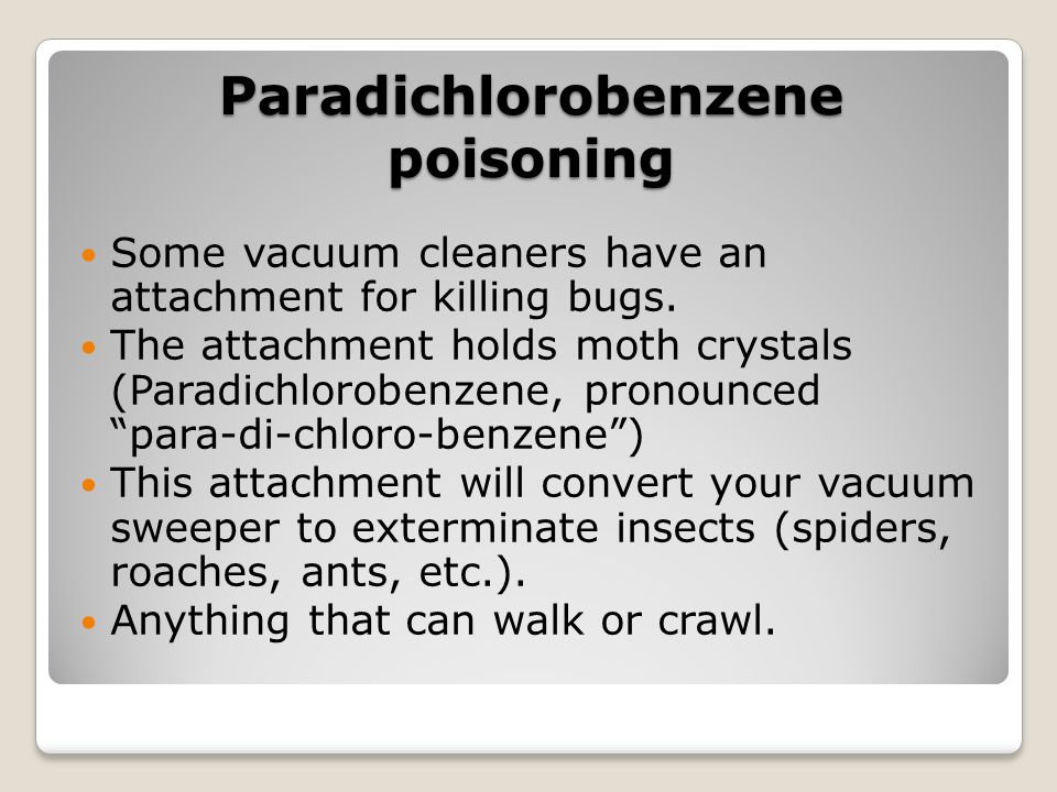 Paradichlorobenzene poisoning Some vacuum cleaners have an attachment for killing bugs. The attachment holds moth crystals (Paradichlorobenzene, prono