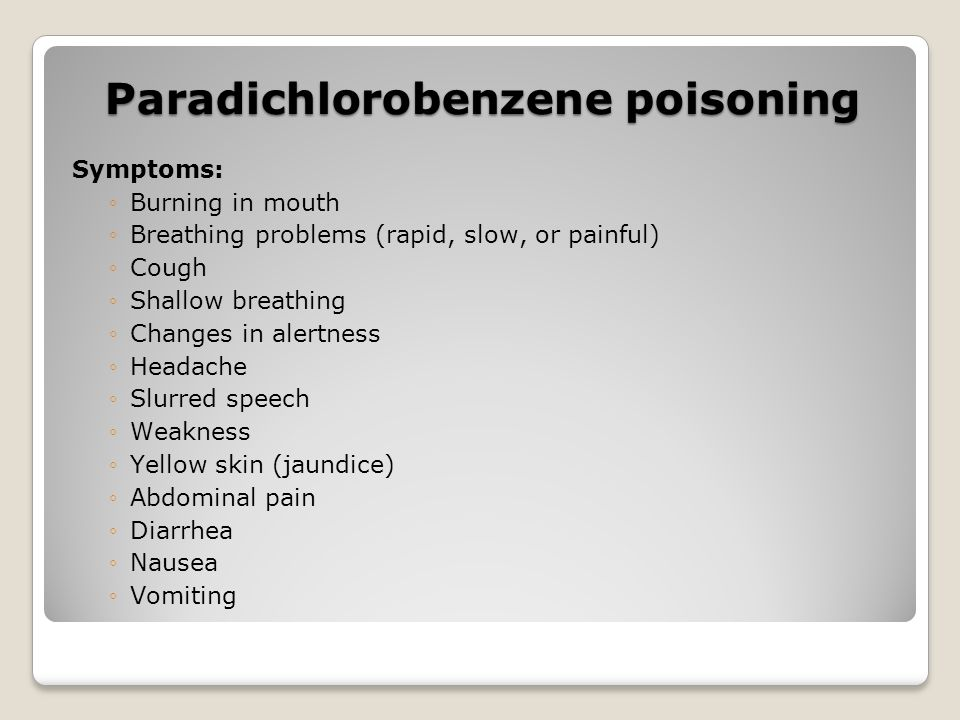 Paradichlorobenzene poisoning Symptoms: Burning in mouth Breathing problems (rapid, slow, or painful) Cough Shallow breathing Changes in alertness Hea