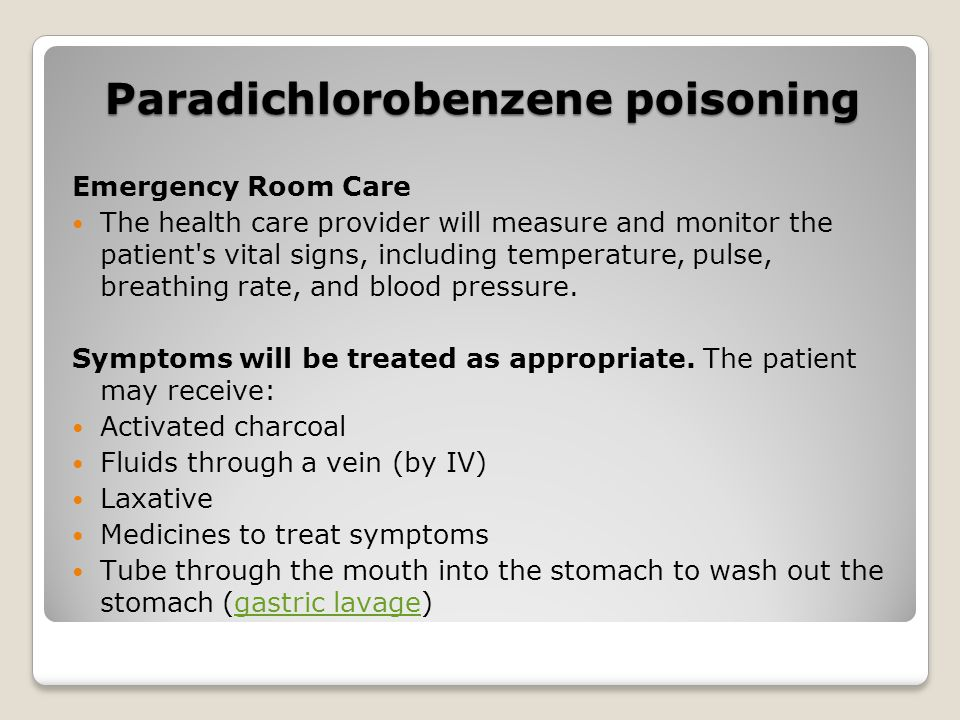Paradichlorobenzene poisoning Emergency Room Care The health care provider will measure and monitor the patient's vital signs, including temperature,