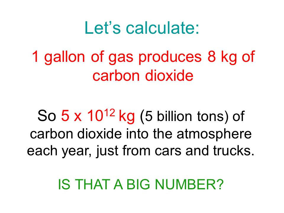 Lets calculate: 1 gallon of gas produces 8 kg of carbon dioxide So 5 x 10 12 kg ( 5 billion tons) of carbon dioxide into the atmosphere each year, just from cars and trucks.