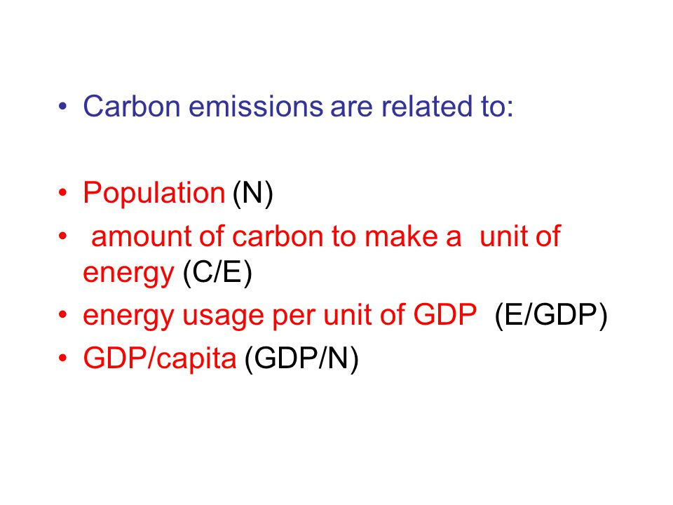 Carbon emissions are related to: Population (N) amount of carbon to make a unit of energy (C/E) energy usage per unit of GDP (E/GDP) GDP/capita (GDP/N)