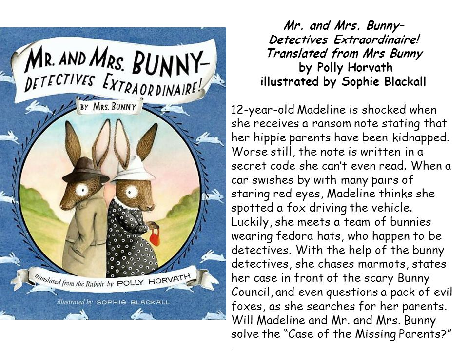Mr. and Mrs. Bunny– Detectives Extraordinaire! Translated from Mrs Bunny by Polly Horvath illustrated by Sophie Blackall 12-year-old Madeline is shock