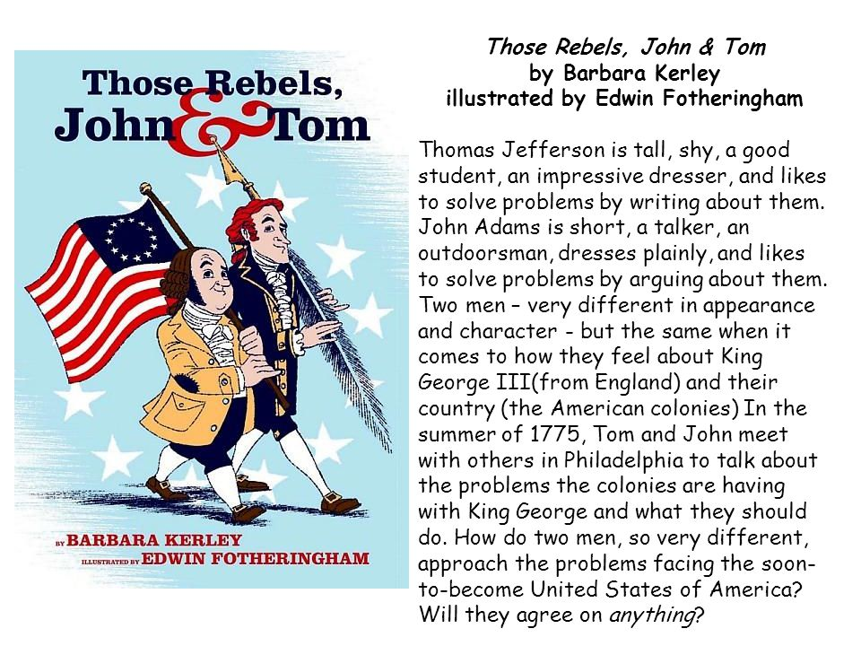 Those Rebels, John & Tom by Barbara Kerley illustrated by Edwin Fotheringham Thomas Jefferson is tall, shy, a good student, an impressive dresser, and