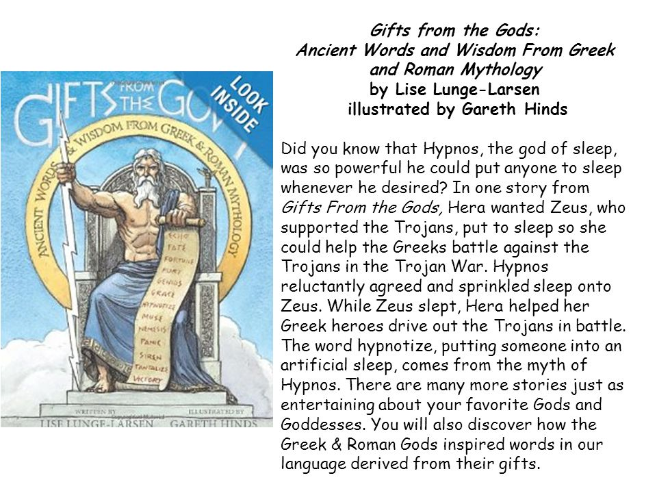 Gifts from the Gods: Ancient Words and Wisdom From Greek and Roman Mythology by Lise Lunge-Larsen illustrated by Gareth Hinds Did you know that Hypnos, the god of sleep, was so powerful he could put anyone to sleep whenever he desired.