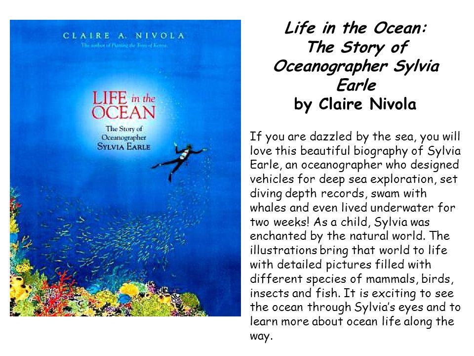 Life in the Ocean: The Story of Oceanographer Sylvia Earle by Claire Nivola If you are dazzled by the sea, you will love this beautiful biography of S