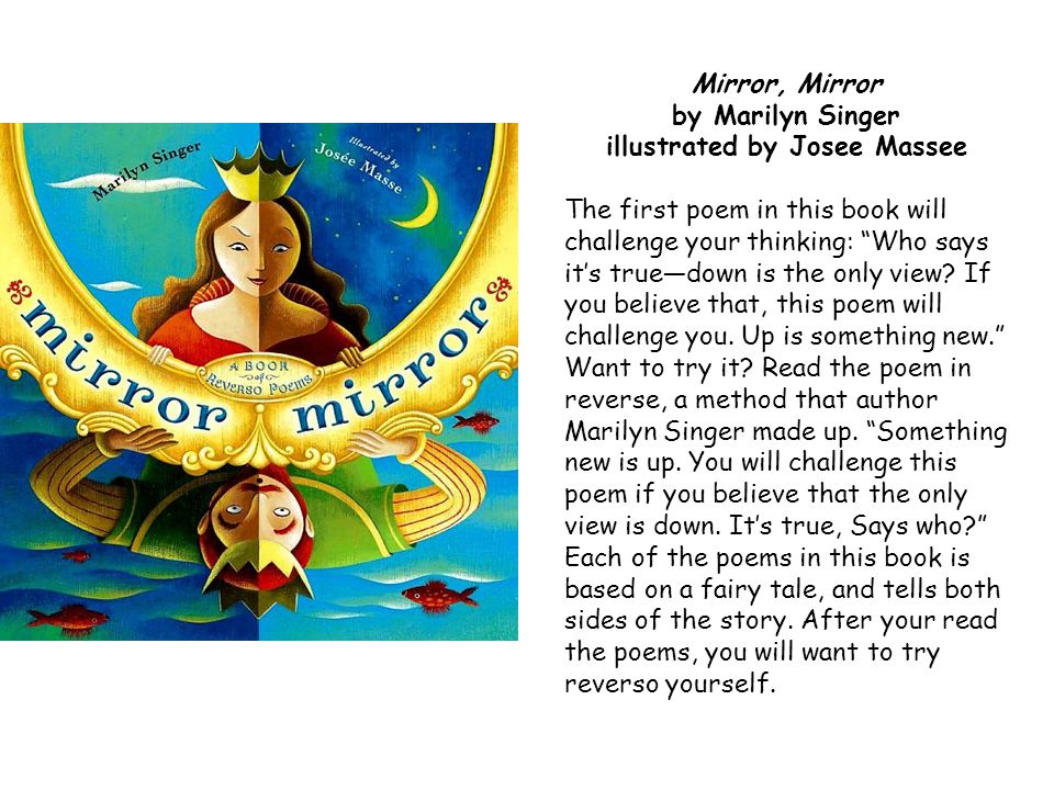 Mirror, Mirror by Marilyn Singer illustrated by Josee Massee The first poem in this book will challenge your thinking: Who says its truedown is the on