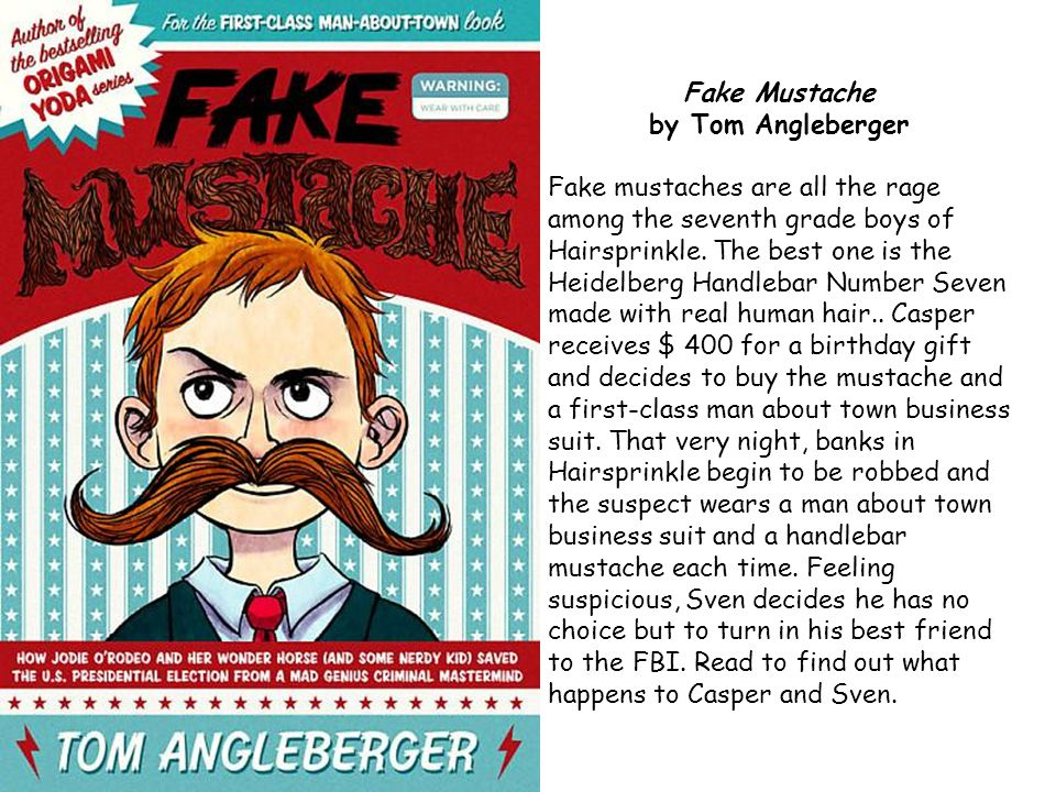 Fake Mustache by Tom Angleberger Fake mustaches are all the rage among the seventh grade boys of Hairsprinkle. The best one is the Heidelberg Handleba
