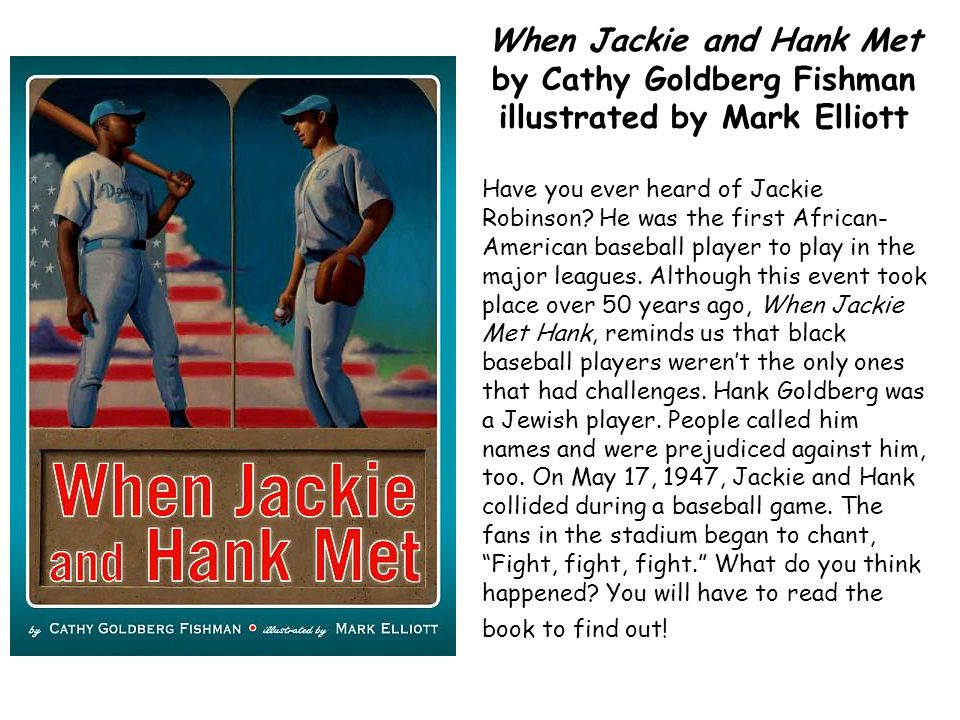 When Jackie and Hank Met by Cathy Goldberg Fishman illustrated by Mark Elliott Have you ever heard of Jackie Robinson? He was the first African- Ameri