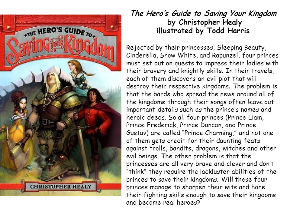 The Heros Guide to Saving Your Kingdom by Christopher Healy illustrated by Todd Harris Rejected by their princesses, Sleeping Beauty, Cinderella, Snow White, and Rapunzel, four princes must set out on quests to impress their ladies with their bravery and knightly skills.
