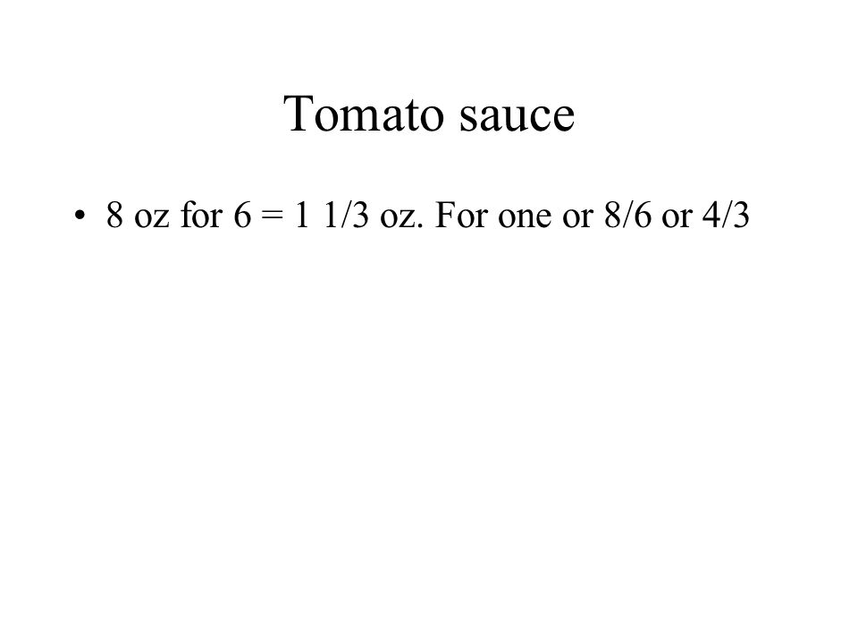 Tomato sauce 8 oz for 6 = 1 1/3 oz. For one or 8/6 or 4/3