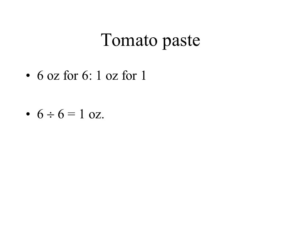 Tomato paste 6 oz for 6: 1 oz for 1 6 6 = 1 oz.