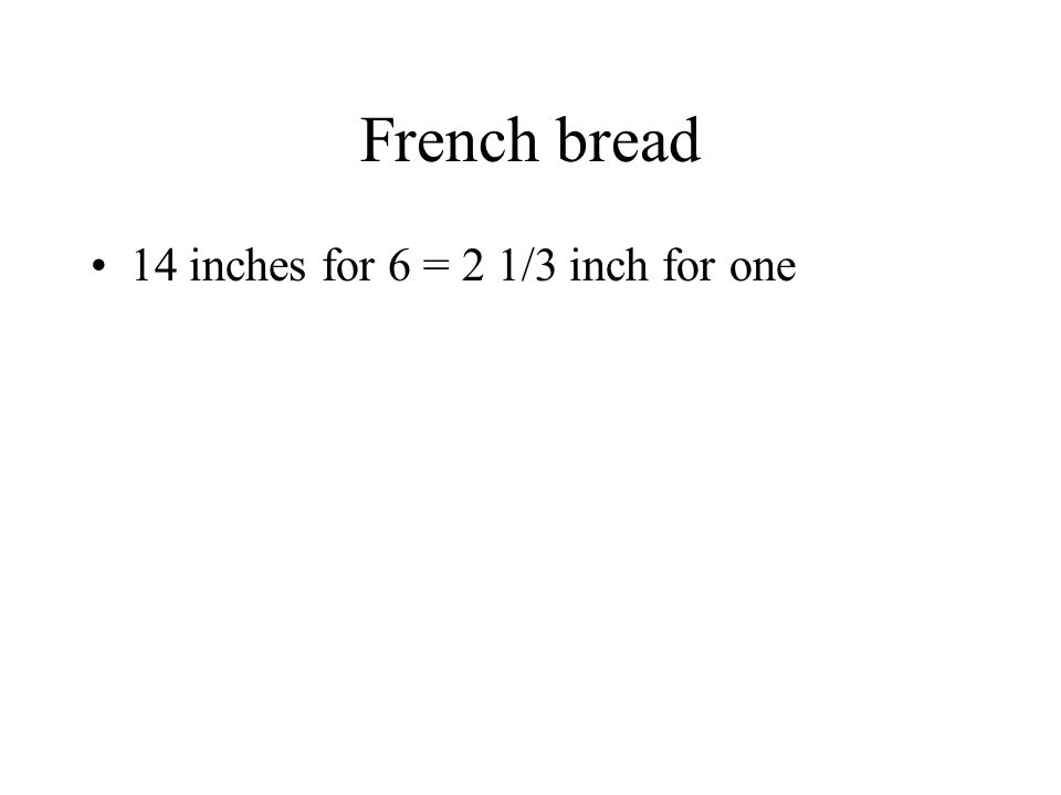 French bread 14 inches for 6 = 2 1/3 inch for one