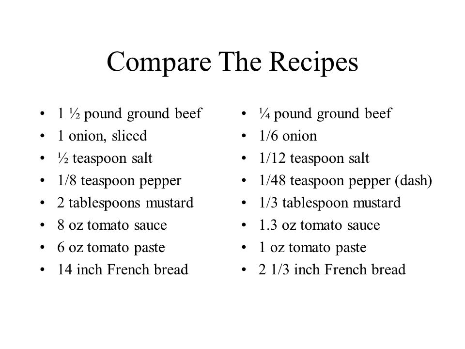 Compare The Recipes 1 ½ pound ground beef 1 onion, sliced ½ teaspoon salt 1/8 teaspoon pepper 2 tablespoons mustard 8 oz tomato sauce 6 oz tomato paste 14 inch French bread ¼ pound ground beef 1/6 onion 1/12 teaspoon salt 1/48 teaspoon pepper (dash) 1/3 tablespoon mustard 1.3 oz tomato sauce 1 oz tomato paste 2 1/3 inch French bread