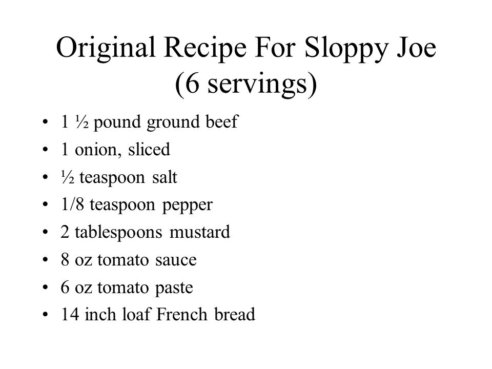 Original Recipe For Sloppy Joe (6 servings) 1 ½ pound ground beef 1 onion, sliced ½ teaspoon salt 1/8 teaspoon pepper 2 tablespoons mustard 8 oz tomato sauce 6 oz tomato paste 14 inch loaf French bread