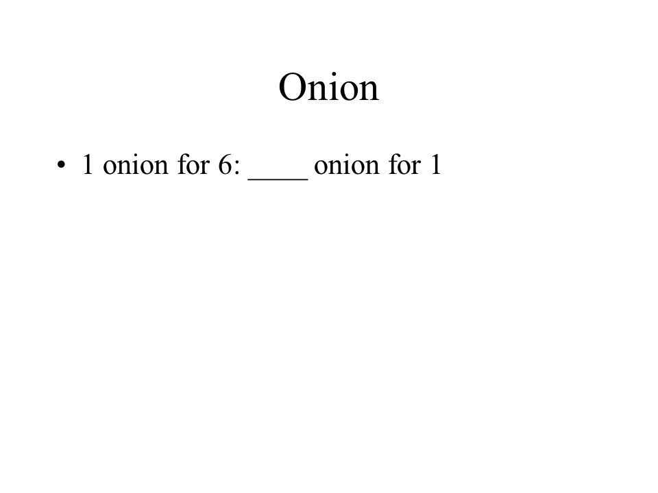 Onion 1 onion for 6: ____ onion for 1
