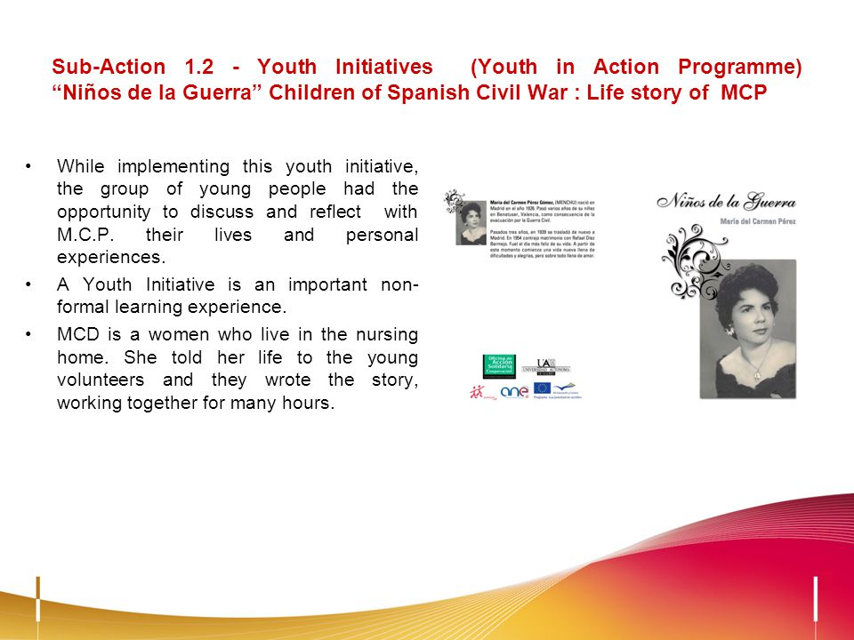 Sub-Action 1.2 - Youth Initiatives (Youth in Action Programme) Niños de la Guerra Children of Spanish Civil War : Life story of MCP While implementing