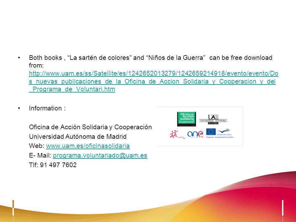 Both books, La sartén de colores and Niños de la Guerra can be free download from: http://www.uam.es/ss/Satellite/es/1242652013279/1242659214918/evento/evento/Do s_nuevas_publicaciones_de_la_Oficina_de_Accion_Solidaria_y_Cooperacion_y_del _Programa_de_Voluntari.htm http://www.uam.es/ss/Satellite/es/1242652013279/1242659214918/evento/evento/Do s_nuevas_publicaciones_de_la_Oficina_de_Accion_Solidaria_y_Cooperacion_y_del _Programa_de_Voluntari.htm Information : Oficina de Acción Solidaria y Cooperación Universidad Autónoma de Madrid Web: www.uam.es/oficinasolidariawww.uam.es/oficinasolidaria E- Mail: programa.voluntariado@uam.esprograma.voluntariado@uam.es Tlf: 91 497 7602