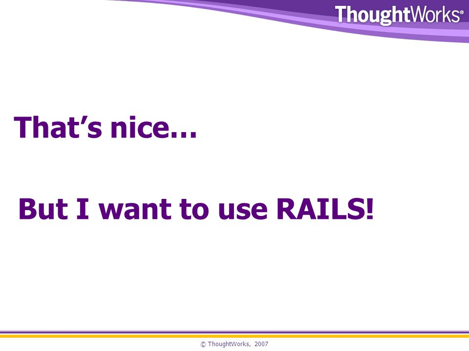 © ThoughtWorks, 2007 Thats nice… But I want to use RAILS!