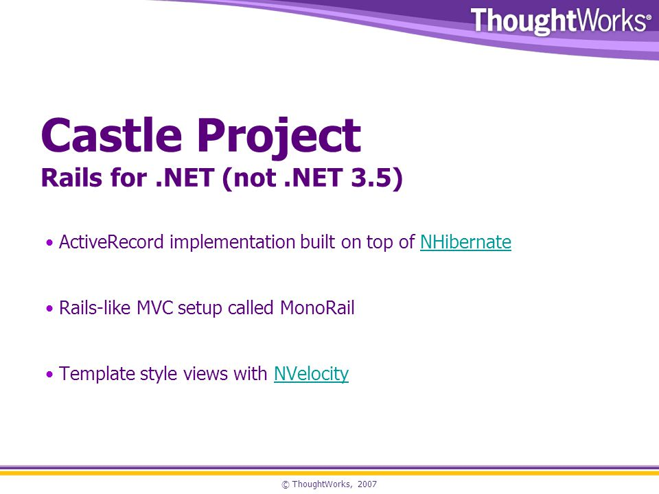 © ThoughtWorks, 2007 Castle Project Rails for.NET (not.NET 3.5) ActiveRecord implementation built on top of NHibernateNHibernate Rails-like MVC setup called MonoRail Template style views with NVelocityNVelocity