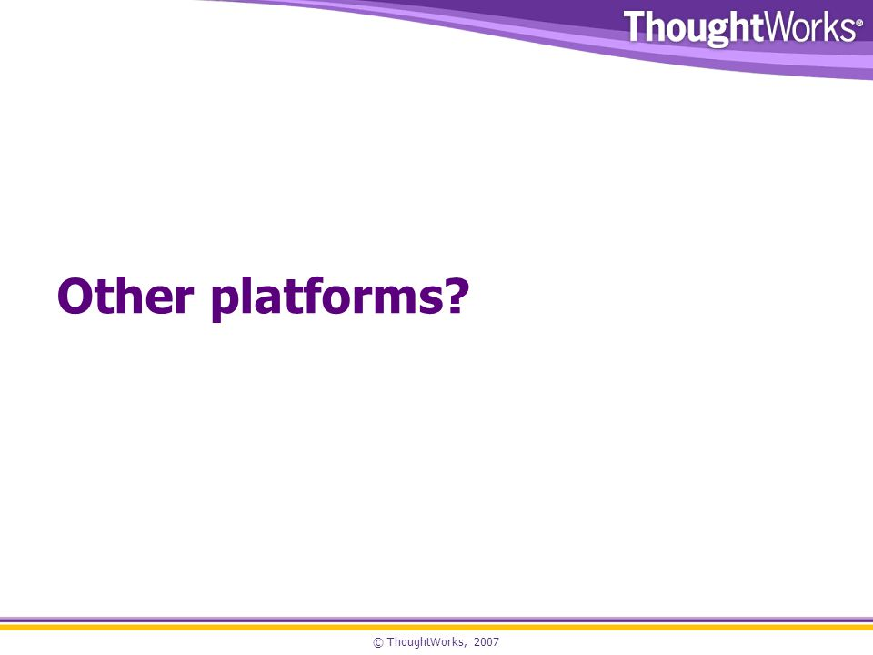 © ThoughtWorks, 2007 Other platforms