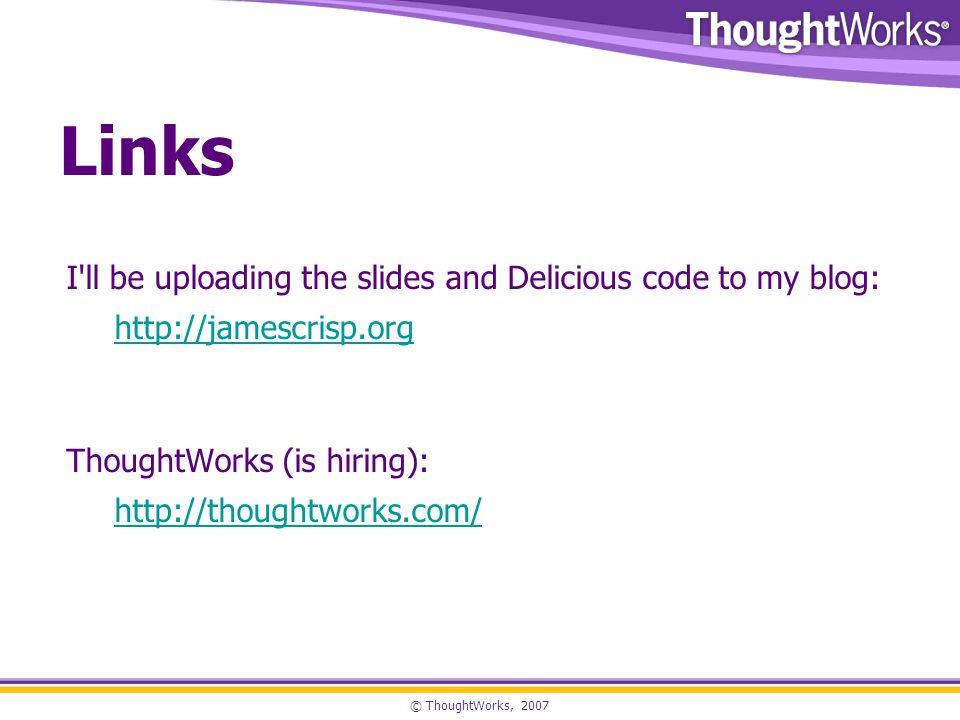 © ThoughtWorks, 2007 Links I ll be uploading the slides and Delicious code to my blog: http://jamescrisp.org ThoughtWorks (is hiring): http://thoughtworks.com/
