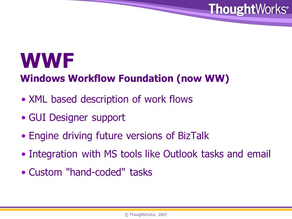 © ThoughtWorks, 2007 WWF Windows Workflow Foundation (now WW) XML based description of work flows GUI Designer support Engine driving future versions of BizTalk Integration with MS tools like Outlook tasks and email Custom hand-coded tasks