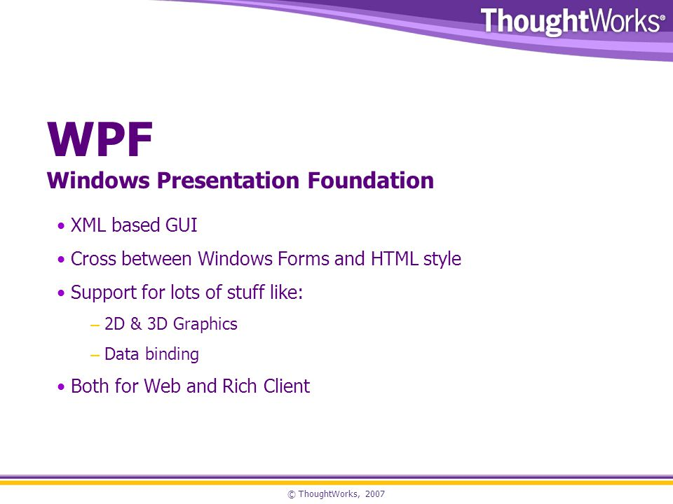 © ThoughtWorks, 2007 WPF Windows Presentation Foundation XML based GUI Cross between Windows Forms and HTML style Support for lots of stuff like: – 2D & 3D Graphics – Data binding Both for Web and Rich Client