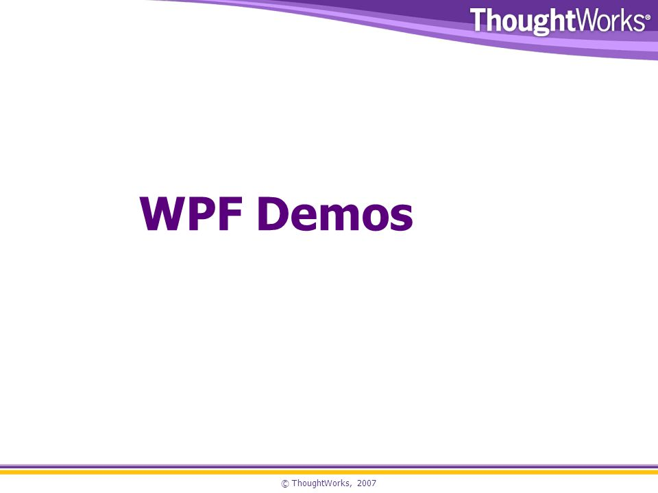 © ThoughtWorks, 2007 WPF Demos