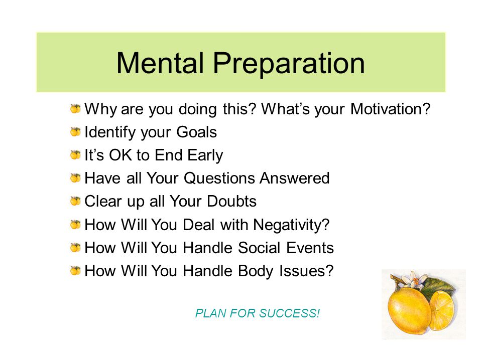 Mental Preparation Why are you doing this. Whats your Motivation.