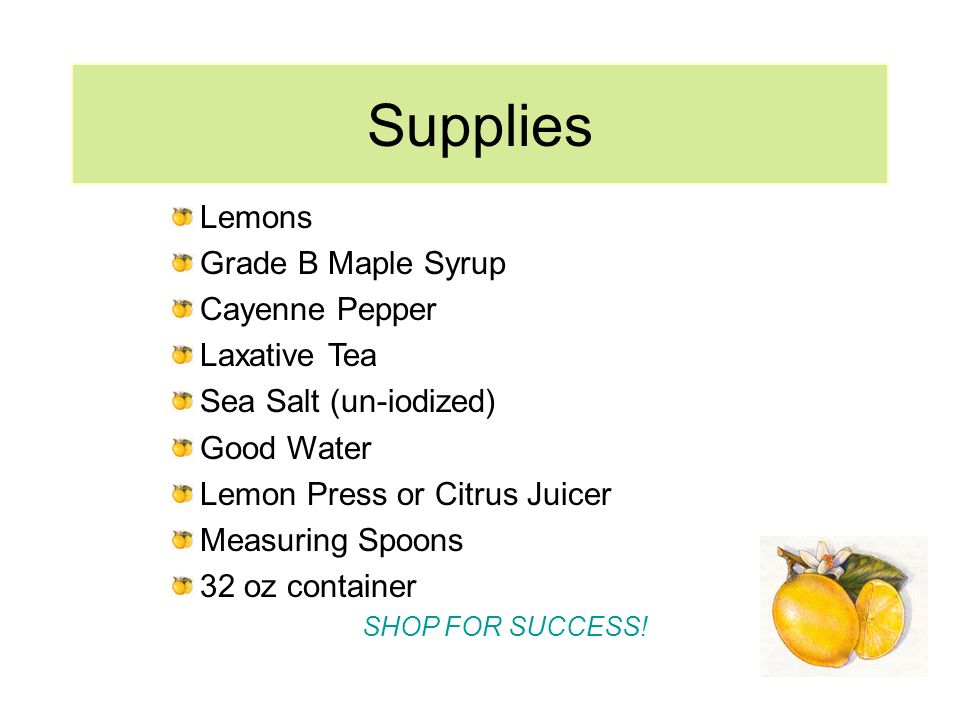 Supplies Lemons Grade B Maple Syrup Cayenne Pepper Laxative Tea Sea Salt (un-iodized) Good Water Lemon Press or Citrus Juicer Measuring Spoons 32 oz container SHOP FOR SUCCESS!