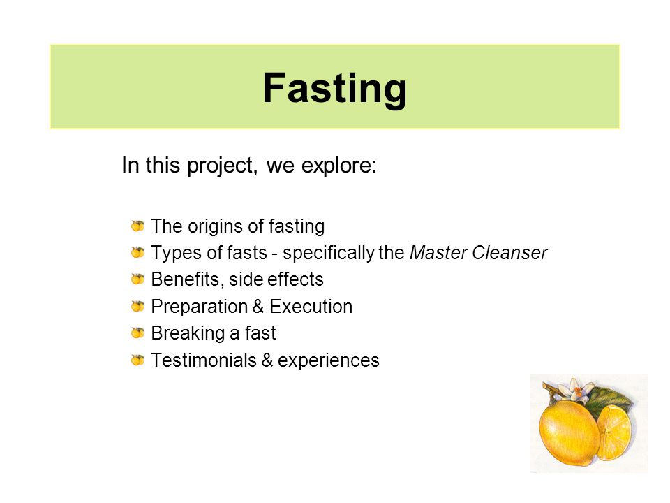 Fasting In this project, we explore: The origins of fasting Types of fasts - specifically the Master Cleanser Benefits, side effects Preparation & Exe