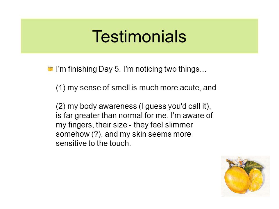 Testimonials I'm finishing Day 5. I'm noticing two things... (1) my sense of smell is much more acute, and (2) my body awareness (I guess you'd call i
