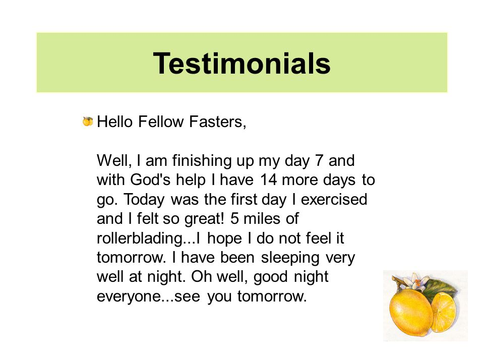 Testimonials Hello Fellow Fasters, Well, I am finishing up my day 7 and with God s help I have 14 more days to go.